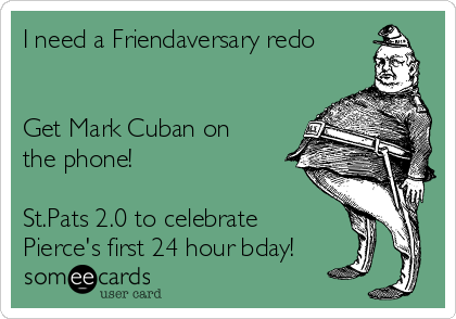 I need a Friendaversary redo   Get Mark Cuban on the phone!   St.Pats 2.0 to celebrate Pierce's first 24 hour bday!