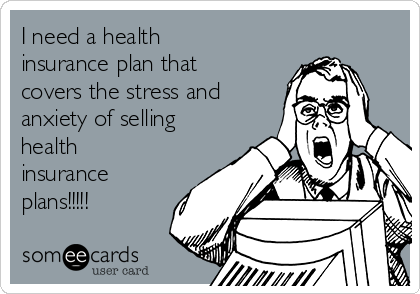 I need a health insurance plan that covers the stress and anxiety of selling health insurance plans!!!!!