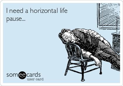 I need a horizontal life pause...