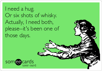 I need a hug. Or six shots of whisky. Actually, I need both, please--it's been one of those days.