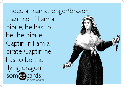 I need a man stronger/braver than me. If I am a pirate, he has to be the pirate Captin, if I am a pirate Captin he has to be the flying dragon