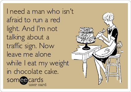 I need a man who isn't afraid to run a red light. And I'm not talking about a traffic sign. Now leave me alone while I eat my weight in chocolate cake.