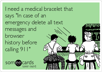 "I need a medical bracelet that says ""In case of an emergency delete all text messages and browser history before calling 911"""