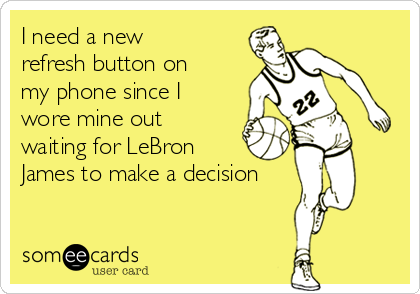 I need a new refresh button on my phone since I wore mine out waiting for LeBron James to make a decision