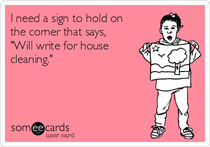 "I need a sign to hold on the corner that says, ""Will write for house cleaning."""
