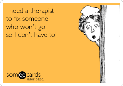I need a therapist  to fix someone  who won't go so I don't have to!