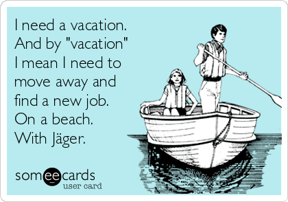 """I need a vacation. And by """"vacation"""" I mean I need to move away and find a new job. On a beach. With Jäger."""