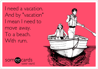 """I need a vacation.  And by """"vacation""""  I mean I need to move away. To a beach. With rum."""