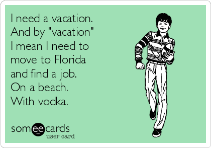 """I need a vacation.   And by """"vacation""""  I mean I need to move to Florida  and find a job.  On a beach.  With vodka."""