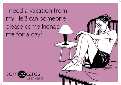 I need a vacation from my life!!! can someone please come kidnap me for a day?