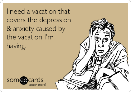 I need a vacation that covers the depression & anxiety caused by the vacation I'm having.