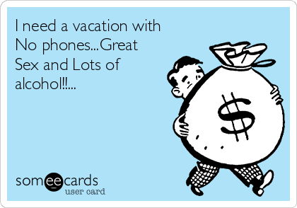 I Need A Vacation With No Phones...Great Sex And Lots Of Alcohol ...