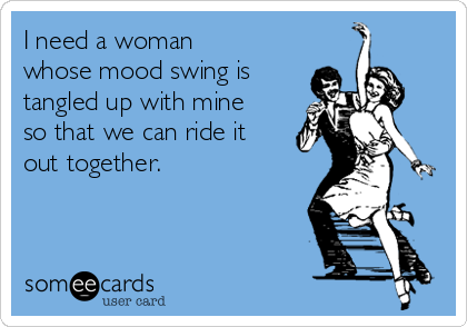 I need a woman whose mood swing is tangled up with mine so that we can ride it out together.