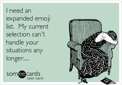 I need an expanded emoji list.  My current selection can't handle your situations any longer.....