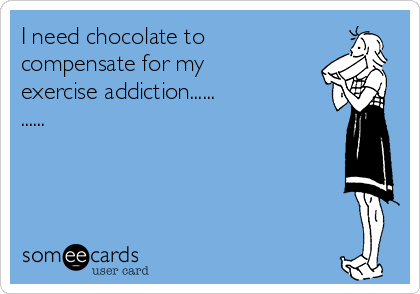 I need chocolate to compensate for my exercise addiction......  ......