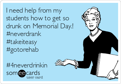 I need help from my  students how to get so drunk on Memorial Day.! #neverdrank #takeiteasy #gotorehab  #4neverdrinkin