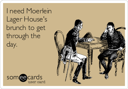 I need Moerlein Lager House's brunch to get through the day.