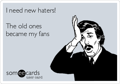 I need new haters!  The old ones became my fans