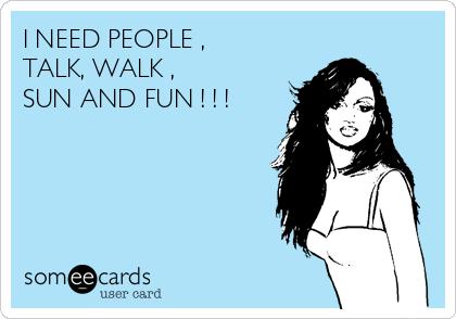 I NEED PEOPLE ,  TALK, WALK , SUN AND FUN ! ! !
