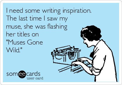 """I need some writing inspiration. The last time I saw my muse, she was flashing her titles on """"Muses Gone Wild."""""""