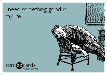 I need something good in my life.