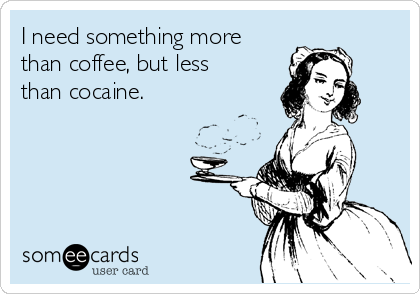 I need something more than coffee, but less than cocaine.