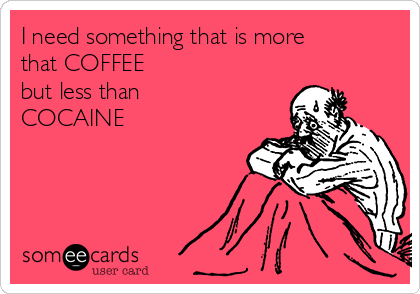 I need something that is more that COFFEE  but less than COCAINE