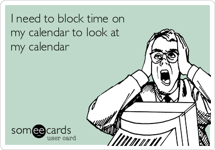 I need to block time on my calendar to look at my calendar