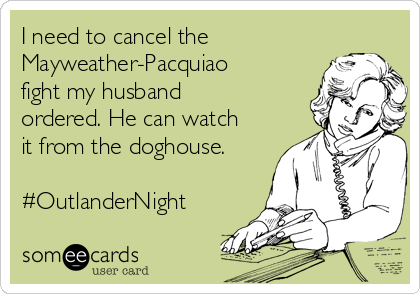 I need to cancel the Mayweather-Pacquiao fight my husband ordered. He can watch it from the doghouse.  #OutlanderNight