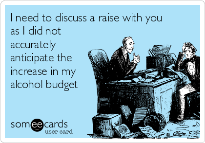 I need to discuss a raise with you as I did not accurately anticipate the increase in my alcohol budget