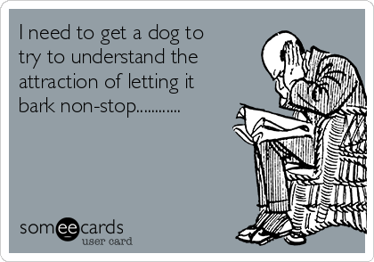 I need to get a dog to try to understand the attraction of letting it bark non-stop............