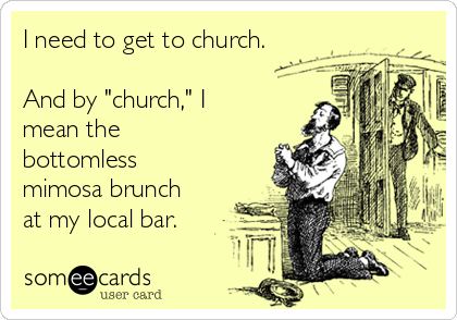 """I need to get to church.  And by """"church,"""" I mean the bottomless mimosa brunch at my local bar."""