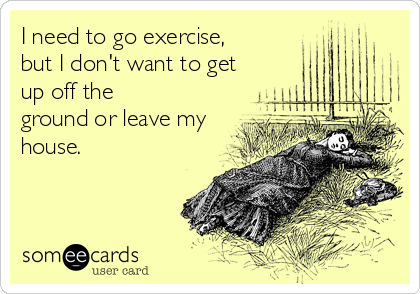 I need to go exercise, but I don't want to get up off the ground or leave my house.