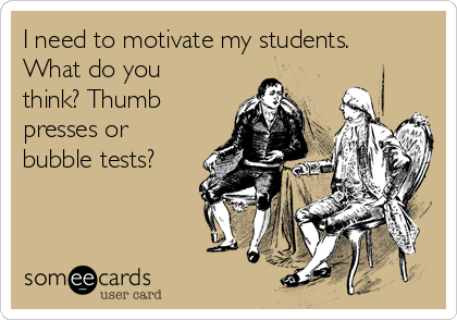 I need to motivate my students. What do you think? Thumb presses or bubble tests?