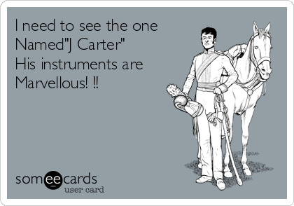 "I need to see the one Named""J Carter"" His instruments are Marvellous! !!"