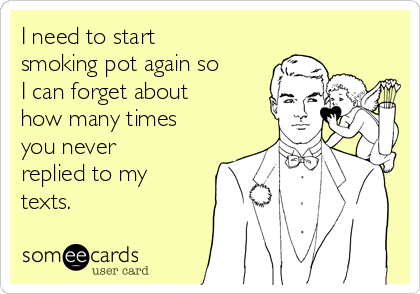 I need to start smoking pot again so I can forget about how many times you never replied to my texts.