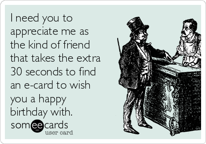 I need you to appreciate me as the kind of friend that takes the extra 30 seconds to find an e-card to wish you a happy birthday with.