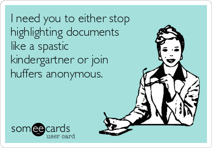 I need you to either stop highlighting documents like a spastic kindergartner or join huffers anonymous.