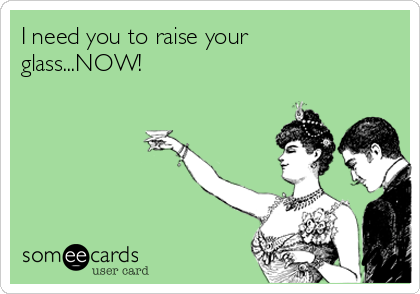 I need you to raise your glass...NOW!