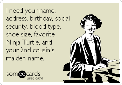 I need your name, address, birthday, social security, blood type, shoe size, favorite Ninja Turtle, and your 2nd cousin's maiden name.