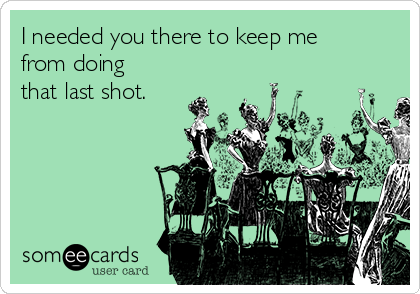 I needed you there to keep me from doing that last shot.