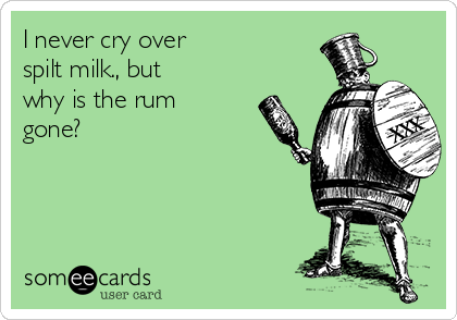 I never cry over  spilt milk., but  why is the rum gone?
