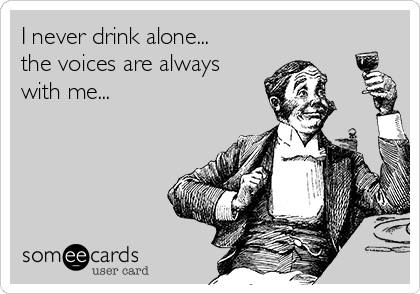 I never drink alone... the voices are always with me...
