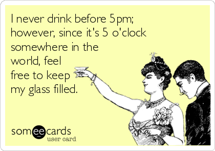I never drink before 5pm; however, since it's 5 o'clock somewhere in the world, feel free to keep my glass filled.