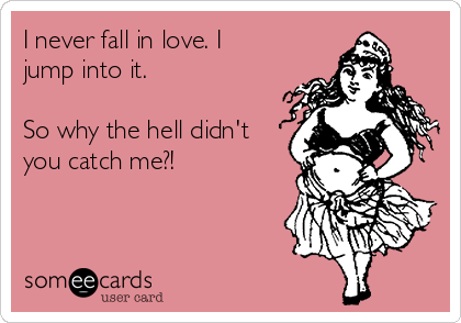 I never fall in love. I jump into it.  So why the hell didn't you catch me?!