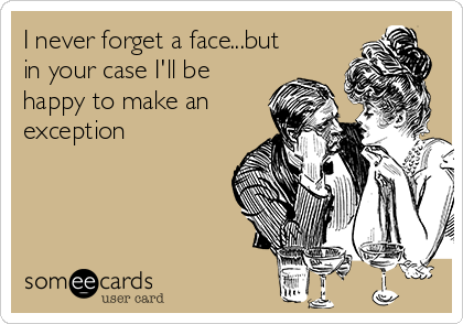 I never forget a face...but in your case I'll be happy to make an exception