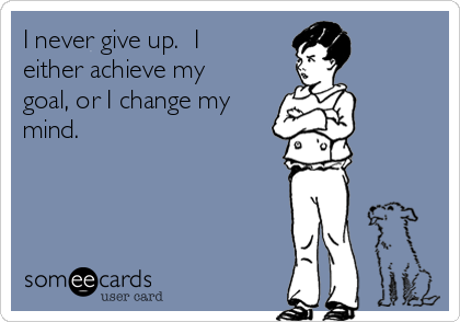 I never give up.  I either achieve my goal, or I change my mind.