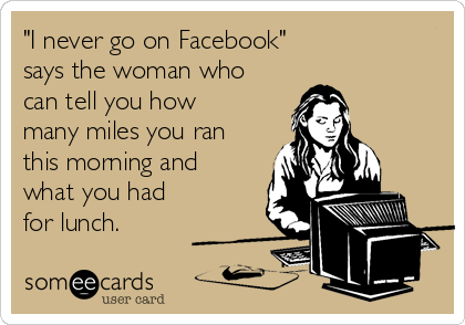 """I never go on Facebook""   says the woman who can tell you how many miles you ran this morning and what you had for lunch."