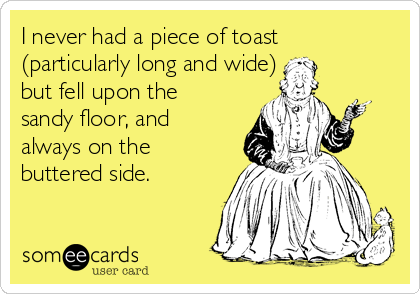 I never had a piece of toast (particularly long and wide) but fell upon the sandy floor, and always on the buttered side.