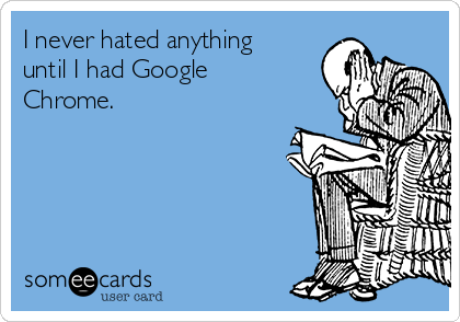 I never hated anything until I had Google Chrome.